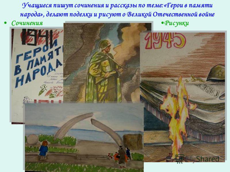 Учащиеся пишут сочинения и рассказы по теме:«Герои в памяти народа», делают поделки и рисуют о Великой Отечественной войне СочиненияРисунки