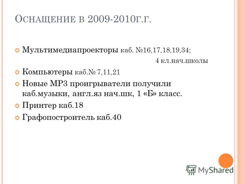 О СНАЩЕНИЕ В 2009-2010 Г. Г. Мультимедиапроекторы каб. 16,17,18,19,34; 4 кл.нач.школы Компьютеры каб. 7,11,21 Новые МР3 проигрыватели получили каб.музыки, англ.яз нач.шк, 1 «Б» класс. Принтер каб.18 Графопостроитель каб.40