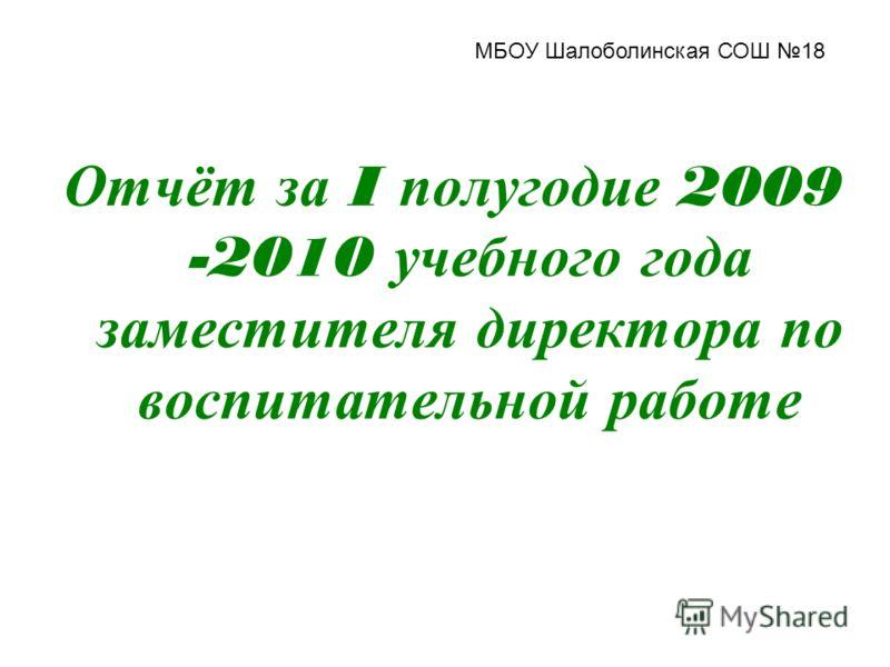 Отчёт за I полугодие 2009 -2010 учебного года заместителя директора по воспитательной работе МБОУ Шалоболинская СОШ 18