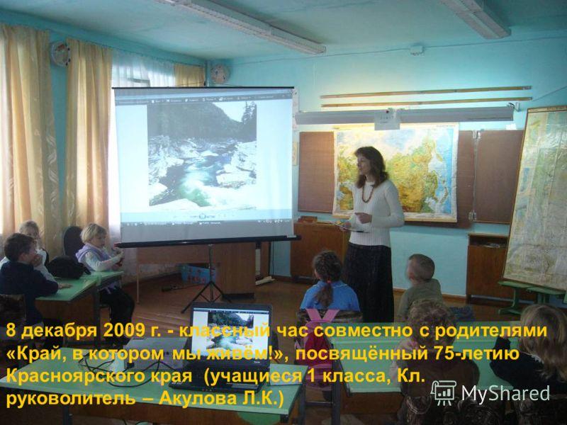 8 декабря 2009 г. - классный час совместно с родителями «Край, в котором мы живём!», посвящённый 75-летию Красноярского края (учащиеся 1 класса, Кл. руковолитель – Акулова Л.К.)