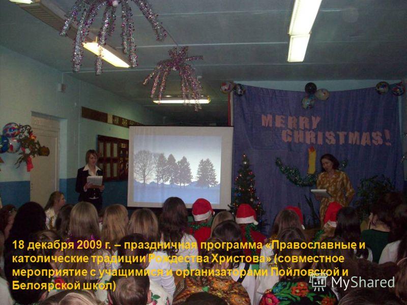 18 декабря 2009 г. – праздничная программа «Православные и католические традиции Рождества Христова» (совместное мероприятие с учащимися и организаторами Пойловской и Белоярской школ)