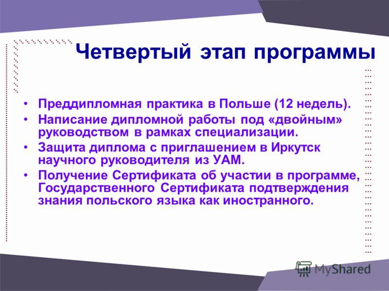 Четвертый этап программы Преддипломная практика в Польше (12 недель). Написание дипломной работы под «двойным» руководством в рамках специализации. Защита диплома с приглашением в Иркутск научного руководителя из УАМ. Получение Сертификата об участии