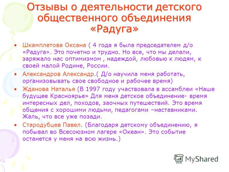 Отзывы о деятельности детского общественного объединения «Радуга» Шкамплетова Оксана ( 4 года я была председателем д/о «Радуга». Это почетно и трудно. Но все, что мы делали, заряжало нас оптимизмом, надеждой, любовью к людям, к своей малой Родине, Ро