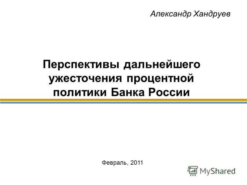 Александр Хандруев Перспективы дальнейшего ужесточения процентной политики Банка России Февраль, 2011