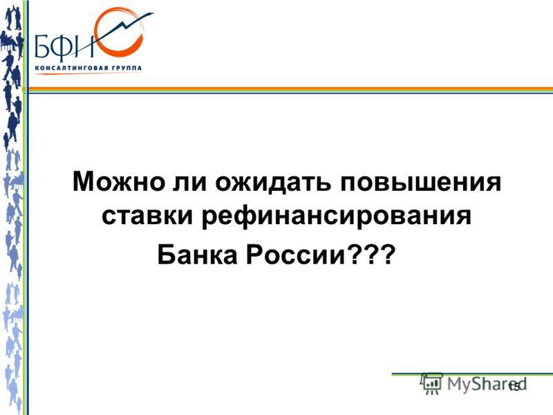 15 Можно ли ожидать повышения ставки рефинансирования Банка России???