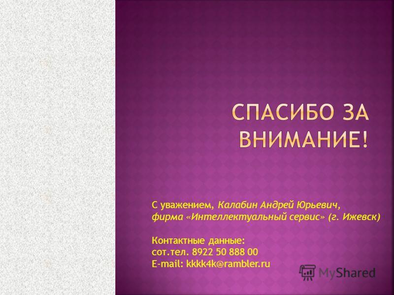 С уважением, Калабин Андрей Юрьевич, фирма «Интеллектуальный сервис» (г. Ижевск) Контактные данные: сот.тел. 8922 50 888 00 E-mail: kkkk4k@rambler.ru