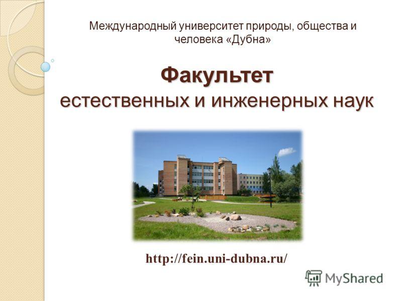 Факультет естественных и инженерных наук Международный университет природы, общества и человека «Дубна» http://fein.uni-dubna.ru/
