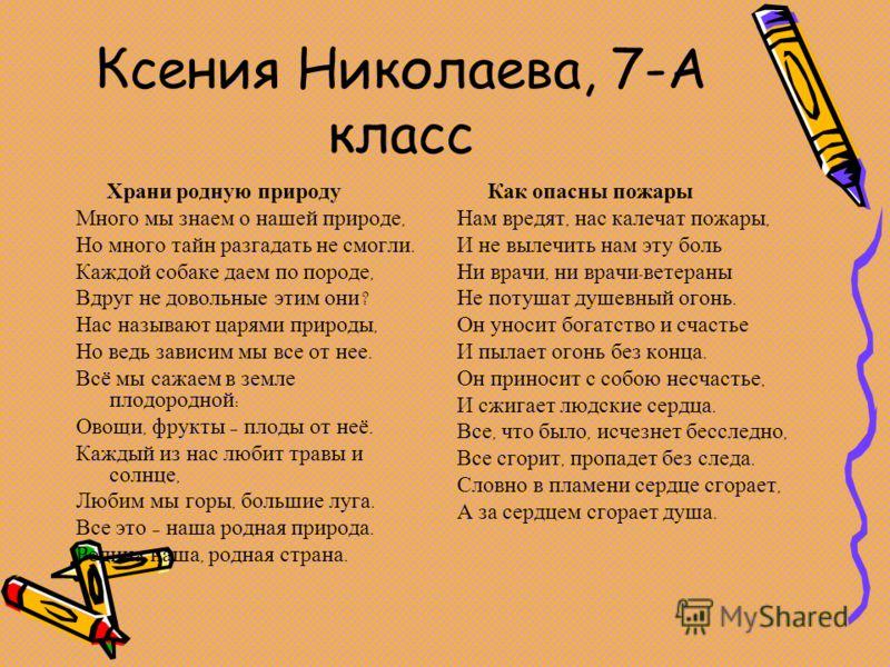 Ксения Николаева, 7-А класс Храни родную природу Много мы знаем о нашей природе, Но много тайн разгадать не смогли. Каждой собаке даем по породе, Вдруг не довольные этим они ? Нас называют царями природы, Но ведь зависим мы все от нее. Всё мы сажаем