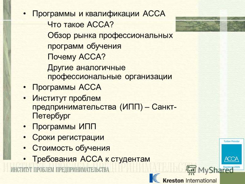 Программы и квалификации АССА Что такое АССА? Обзор рынка профессиональных программ обучения Почему АССА? Другие аналогичные профессиональные организации Программы АССА Институт проблем предпринимательства (ИПП) – Санкт- Петербург Программы ИПП Сроки