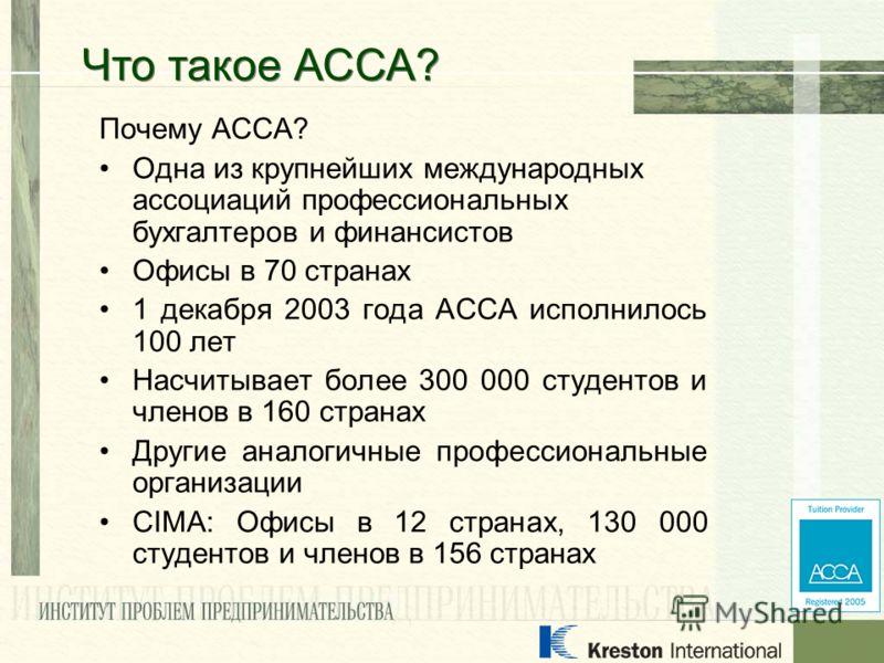Почему АССА? Одна из крупнейших международных ассоциаций профессиональных бухгалтеров и финансистов Офисы в 70 странах 1 декабря 2003 года АССА исполнилось 100 лет Насчитывает более 300 000 студентов и членов в 160 странах Другие аналогичные професси