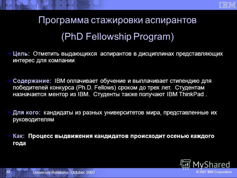 University Relations October 2007 © 2007 IBM Corporation 12 Программа стажировки аспирантов (PhD Fellowship Program) Цель: Отметить выдающихся аспирантов в дисциплинах представляющих интерес для компании Содержание: IBM оплачивает обучение и выплачив