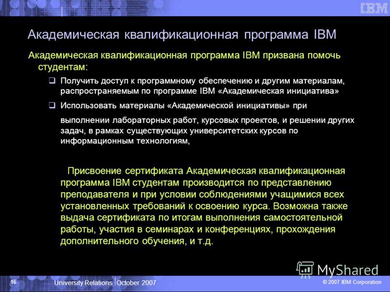 University Relations October 2007 © 2007 IBM Corporation 16 Академическая квалификационная программа IBM Академическая квалификационная программа IBM призвана помочь студентам: Получить доступ к программному обеспечению и другим материалам, распростр