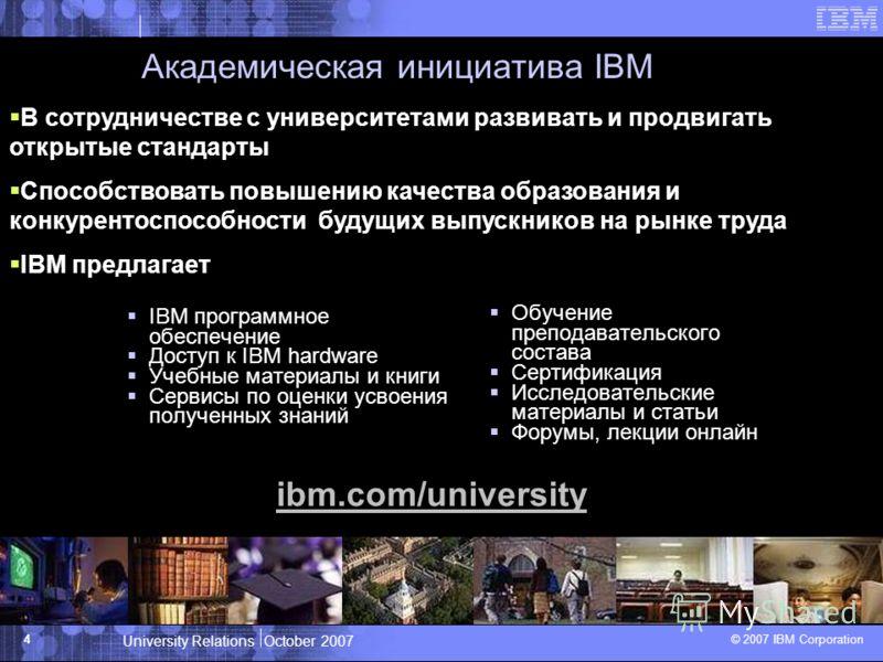 University Relations October 2007 © 2007 IBM Corporation 4 Академическая инициатива IBM IBM программное обеспечение Доступ к IBM hardware Учебные материалы и книги Сервисы по оценки усвоения полученных знаний Обучение преподавательского состава Серти