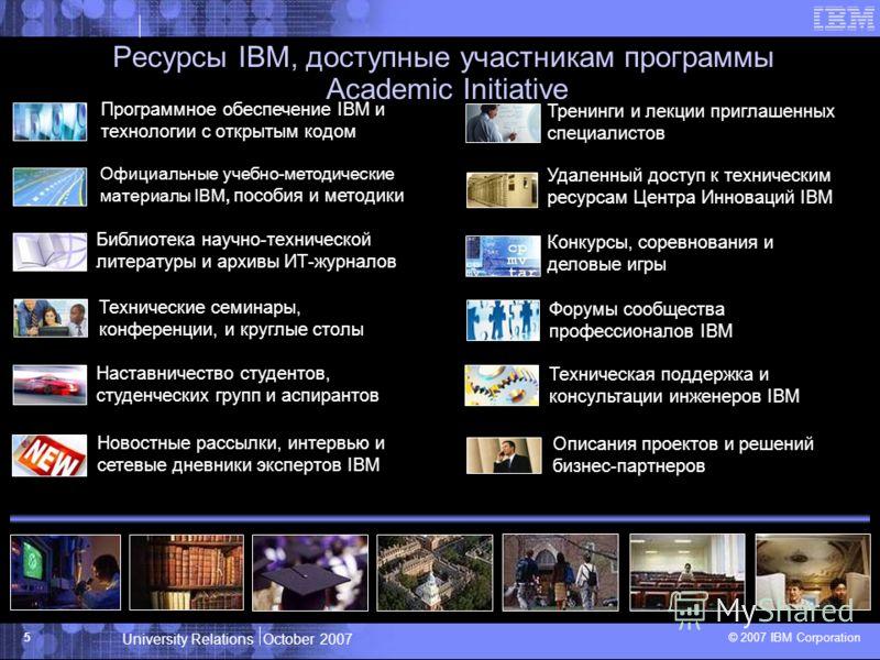 University Relations October 2007 © 2007 IBM Corporation 5 Ресурсы IBM, доступные участникам программы Academic Initiative Программное обеспечение IBM и технологии с открытым кодом Официальные учебно-методические материалы IBM, пособия и методики Биб