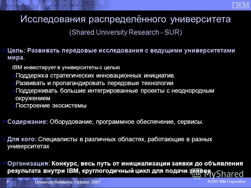 University Relations October 2007 © 2007 IBM Corporation 9 Исследования распределённого университета (Shared University Research - SUR) Цель: Развивать передовые исследования с ведущими университетами мира. IBM инвестирует в университеты с целью –Под