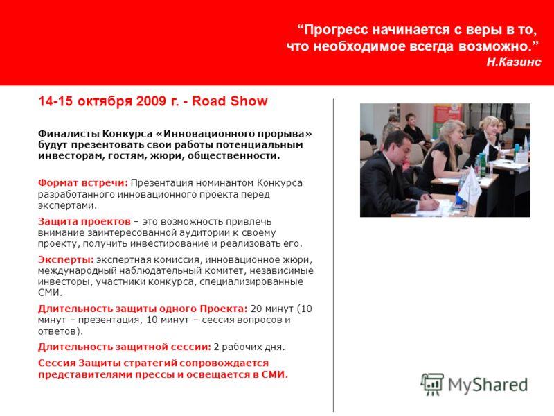 Прогресс начинается с веры в то, что необходимое всегда возможно. Н.Казинс 14-15 октября 2009 г. - Road Show Финалисты Конкурса «Инновационного прорыва» будут презентовать свои работы потенциальным инвесторам, гостям, жюри, общественности. Формат вст
