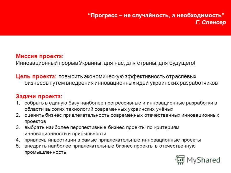 Прогресс – не случайность, а необходимость Г. Спенсер Миссия проекта: Инновационный прорыв Украины: для нас, для страны, для будущего! Цель проекта: повысить экономическую эффективность отраслевых бизнесов путём внедрения инновационных идей украински