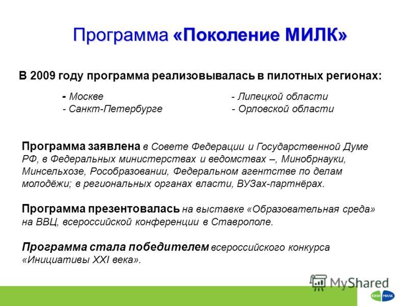 Программа «Поколение МИЛК» В 2009 году программа реализовывалась в пилотных регионах: - Москве - Липецкой области - Санкт-Петербурге - Орловской области Программа заявлена в Совете Федерации и Государственной Думе РФ, в Федеральных министерствах и ве