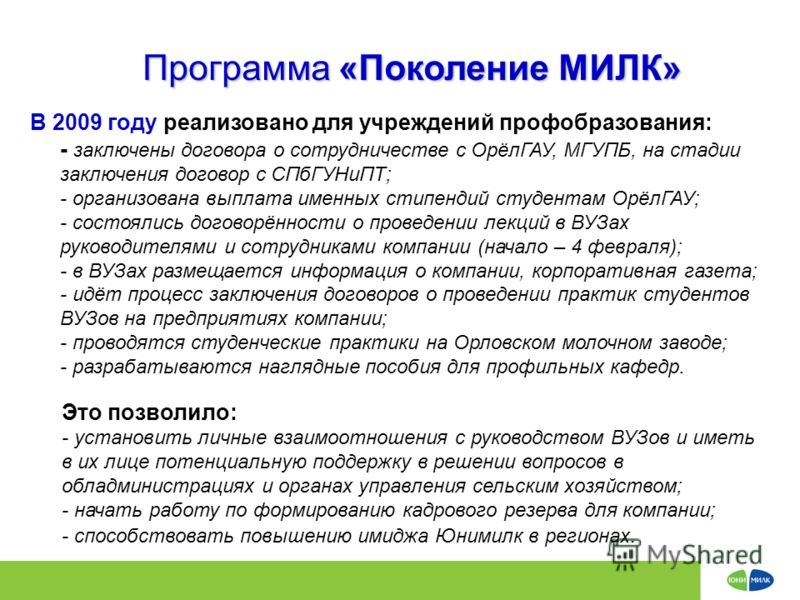 Программа «Поколение МИЛК» В 2009 году реализовано для учреждений профобразования: - заключены договора о сотрудничестве с ОрёлГАУ, МГУПБ, на стадии заключения договор с СПбГУНиПТ; - организована выплата именных стипендий студентам ОрёлГАУ; - состоял