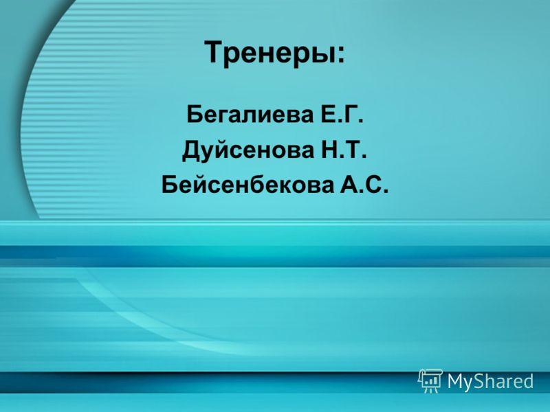 Тренеры: Бегалиева Е.Г. Дуйсенова Н.Т. Бейсенбекова А.С.