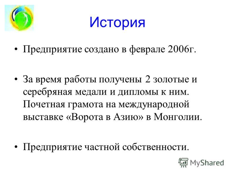 История Предприятие создано в феврале 2006г. За время работы получены 2 золотые и серебряная медали и дипломы к ним. Почетная грамота на международной выставке «Ворота в Азию» в Монголии. Предприятие частной собственности.