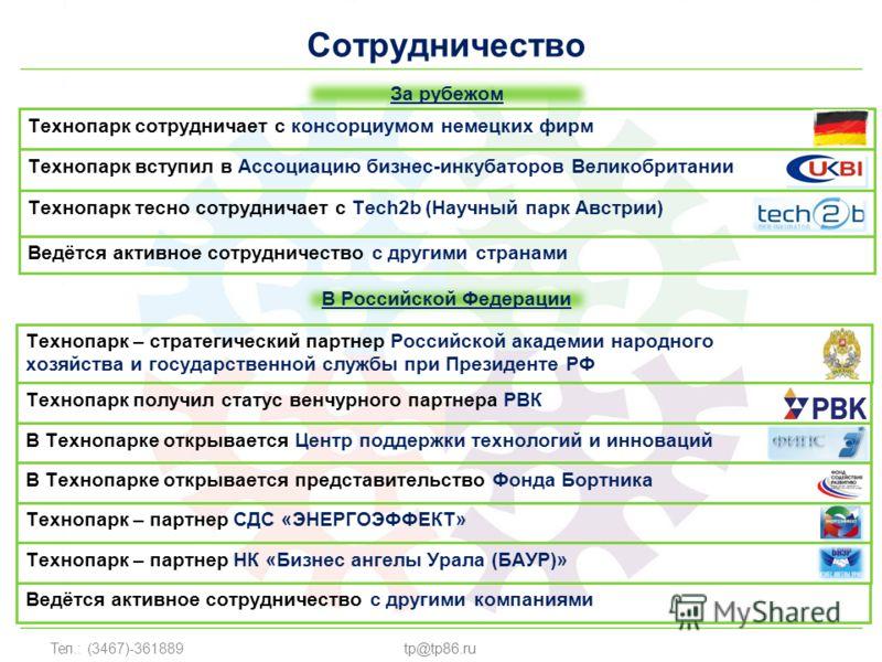 Тел.: (3467)-361889tp@tp86.ru Сотрудничество Технопарк вступил в Ассоциацию бизнес-инкубаторов Великобритании Технопарк тесно сотрудничает с Tech2b (Научный парк Австрии) Технопарк сотрудничает с консорциумом немецких фирм Технопарк получил статус ве