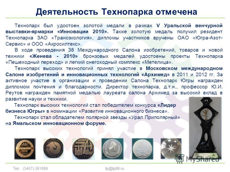 Тел.: (3467)-361889 Деятельность Технопарка отмечена tp@tp86.ru Технопарк был удостоен золотой медали в рамках V Уральской венчурной выставки-ярмарки «Инновации 2010». Также золотую медаль получил резидент Технопарка ЗАО «Трансэкология», дипломы учас