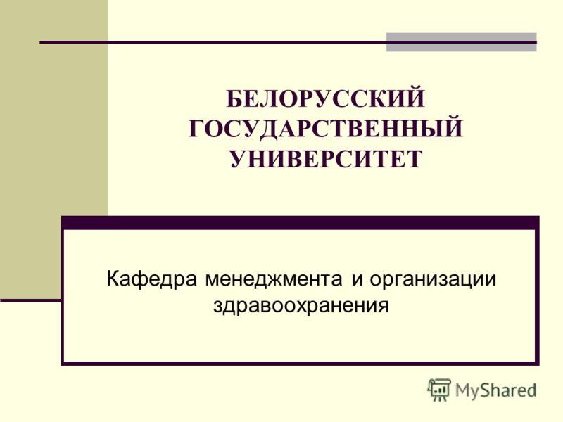 БЕЛОРУССКИЙ ГОСУДАРСТВЕННЫЙ УНИВЕРСИТЕТ Кафедра менеджмента и организации здравоохранения
