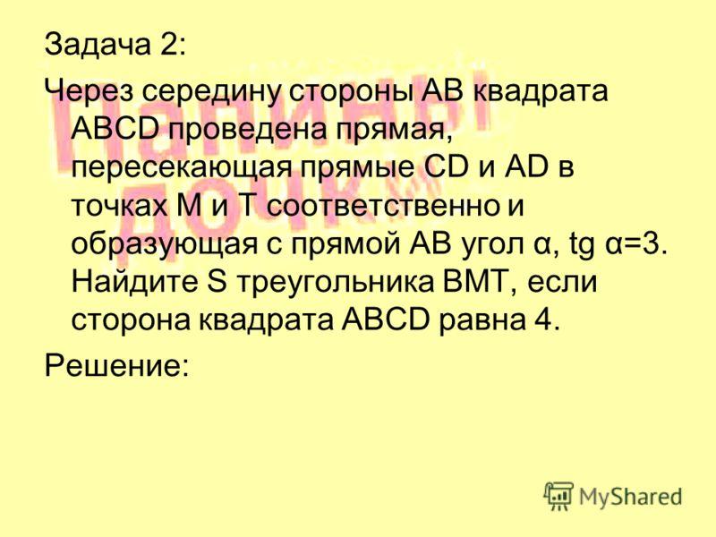 Задача 2: Через середину стороны AB квадрата ABCD проведена прямая, пересекающая прямые CD и AD в точках M и T соответственно и образующая с прямой AB угол α, tg α=3. Найдите S треугольника BMT, если сторона квадрата ABCD равна 4. Решение: