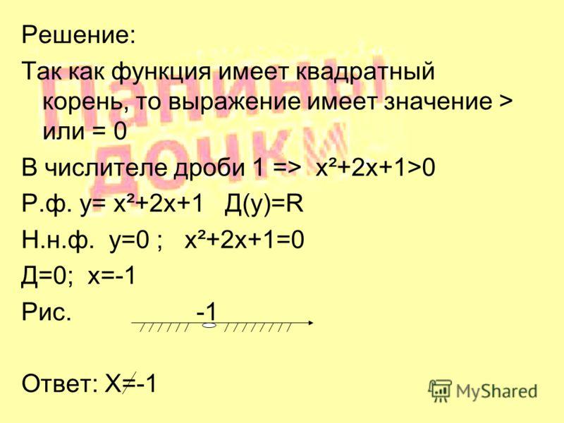 Решение: Так как функция имеет квадратный корень, то выражение имеет значение > или = 0 В числителе дроби 1 => x²+2x+1>0 Р.ф. у= x²+2x+1 Д(у)=R Н.н.ф. у=0 ; x²+2x+1=0 Д=0; х=-1 Рис. -1 Ответ: X=-1