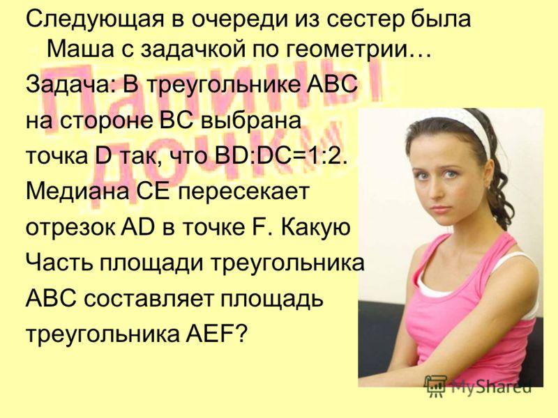 Следующая в очереди из сестер была Маша с задачкой по геометрии… Задача: В треугольнике ABC на стороне BC выбрана точка D так, что BD:DC=1:2. Медиана CE пересекает отрезок AD в точке F. Какую Часть площади треугольника ABC составляет площадь треуголь