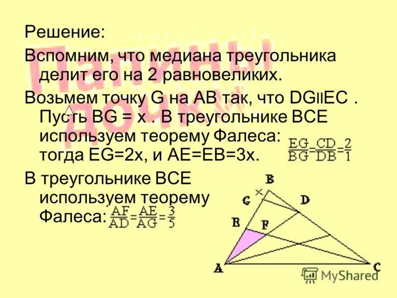 Решение: Вспомним, что медиана треугольника делит его на 2 равновеликих. Возьмем точку G на AB так, что DG II EC. Пусть BG = x. В треугольнике BCE используем теорему Фалеса: тогда EG=2x, и AE=EB=3x. В треугольнике BCE используем теорему Фалеса: