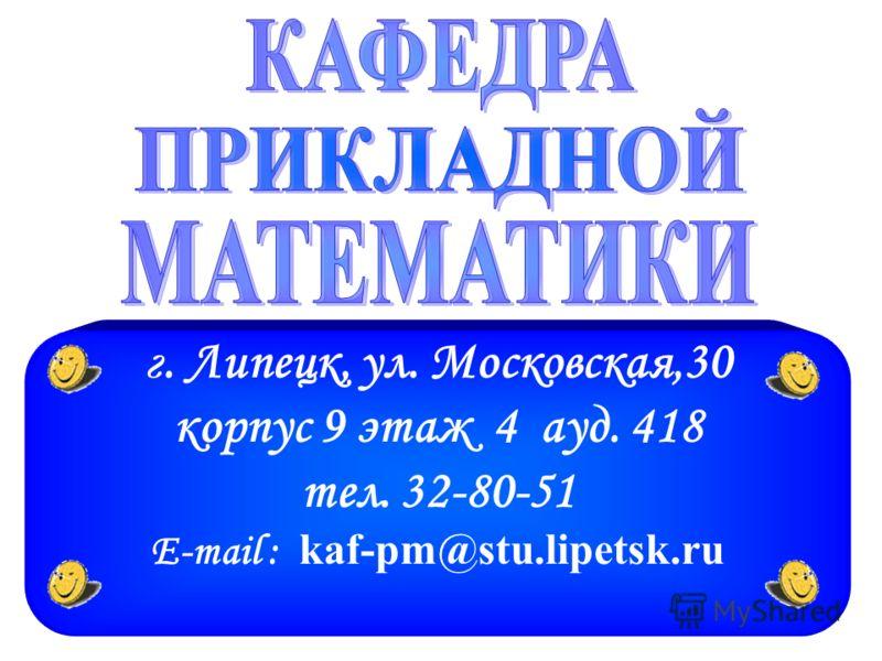 г. Липецк, ул. Московская,30 корпус 9 этаж 4 ауд. 418 тел. 32-80-51 E-mail : kaf-pm@stu.lipetsk.ru