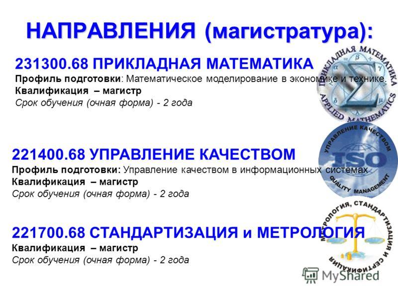 НАПРАВЛЕНИЯ (магистратура): 231300.68 ПРИКЛАДНАЯ МАТЕМАТИКА Профиль подготовки: Математическое моделирование в экономике и технике. Квалификация – магистр Срок обучения (очная форма) - 2 года 221400.68 УПРАВЛЕНИЕ КАЧЕСТВОМ Профиль подготовки: Управле