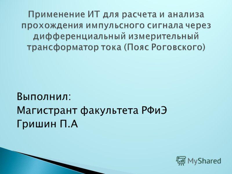 Выполнил: Магистрант факультета РФиЭ Гришин П.А