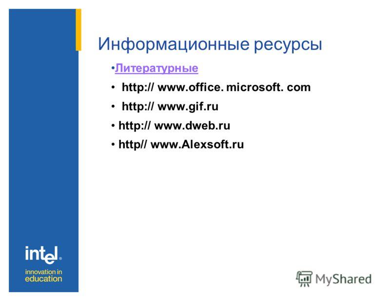 Информационные ресурсы Литературные http:// www.office. microsoft. com http:// www.gif.ru http:// www.dweb.ru http// www.Alexsoft.ru