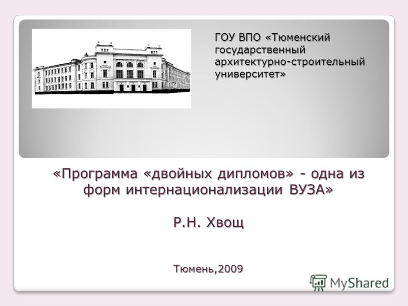 «Программа «двойных дипломов» - одна из форм интернационализации ВУЗА» Р.Н. Хвощ Тюмень,2009 ГОУ ВПО «Тюменский государственный архитектурно-строительный университет»