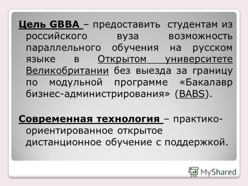 Цель GBBA – предоставить студентам из российского вуза возможность параллельного обучения на русском языке в Открытом университете Великобритании без выезда за границу по модульной программе «Бакалавр бизнес-администрирования» (BABS). Современная тех