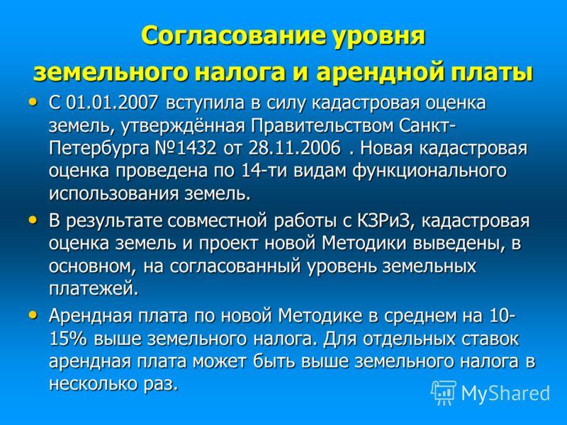 Согласование уровня земельного налога и арендной платы С 01.01.2007 вступила в силу кадастровая оценка земель, утверждённая Правительством Санкт- Петербурга 1432 от 28.11.2006. Новая кадастровая оценка проведена по 14-ти видам функционального использ