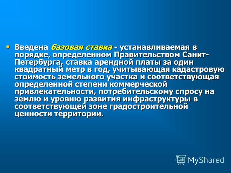 Введена базовая ставка - устанавливаемая в порядке, определенном Правительством Санкт- Петербурга, ставка арендной платы за один квадратный метр в год, учитывающая кадастровую стоимость земельного участка и соответствующая определенной степени коммер