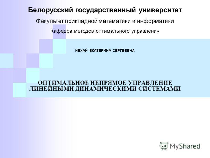ОПТИМАЛЬНОЕ НЕПРЯМОЕ УПРАВЛЕНИЕ ЛИНЕЙНЫМИ ДИНАМИЧЕСКИМИ СИСТЕМАМИ Белорусский государственный университет Факультет прикладной математики и информатики Кафедра методов оптимального управления НЕХАЙ ЕКАТЕРИНА СЕРГЕЕВНА