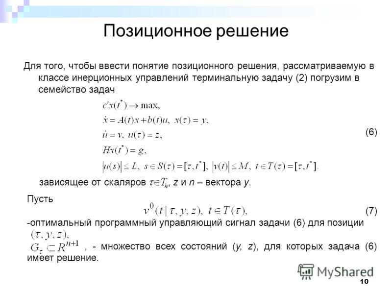 10 Позиционное решение Для того, чтобы ввести понятие позиционного решения, рассматриваемую в классе инерционных управлений терминальную задачу (2) погрузим в семейство задач (6) зависящее от скаляров, z и n – вектора у. Пусть (7) -оптимальный програ