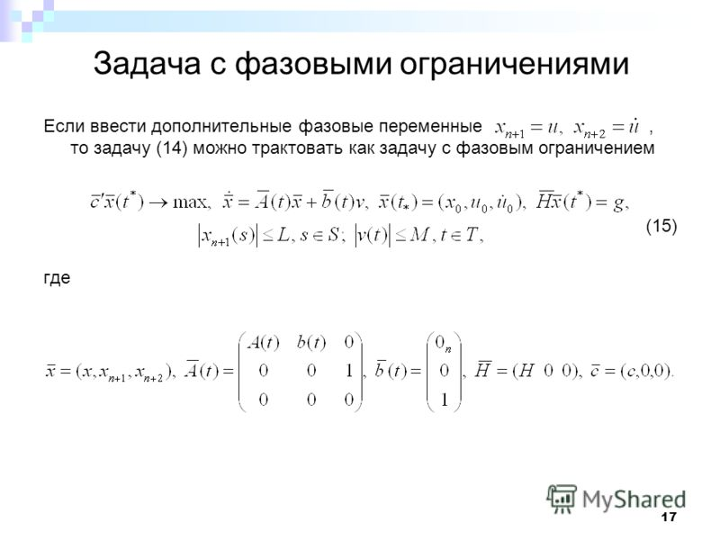 17 Задача с фазовыми ограничениями Если ввести дополнительные фазовые переменные, то задачу (14) можно трактовать как задачу с фазовым ограничением (15) где