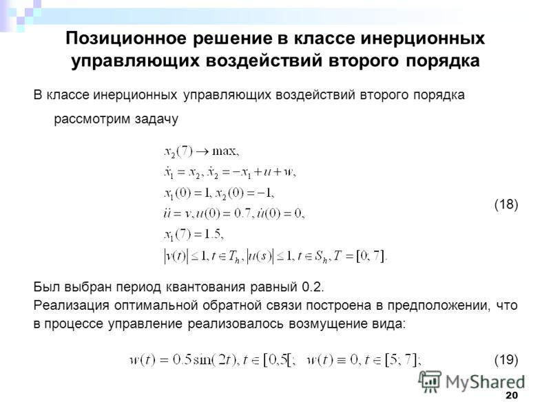 20 Позиционное решение в классе инерционных управляющих воздействий второго порядка В классе инерционных управляющих воздействий второго порядка рассмотрим задачу (18) Был выбран период квантования равный 0.2. Реализация оптимальной обратной связи по