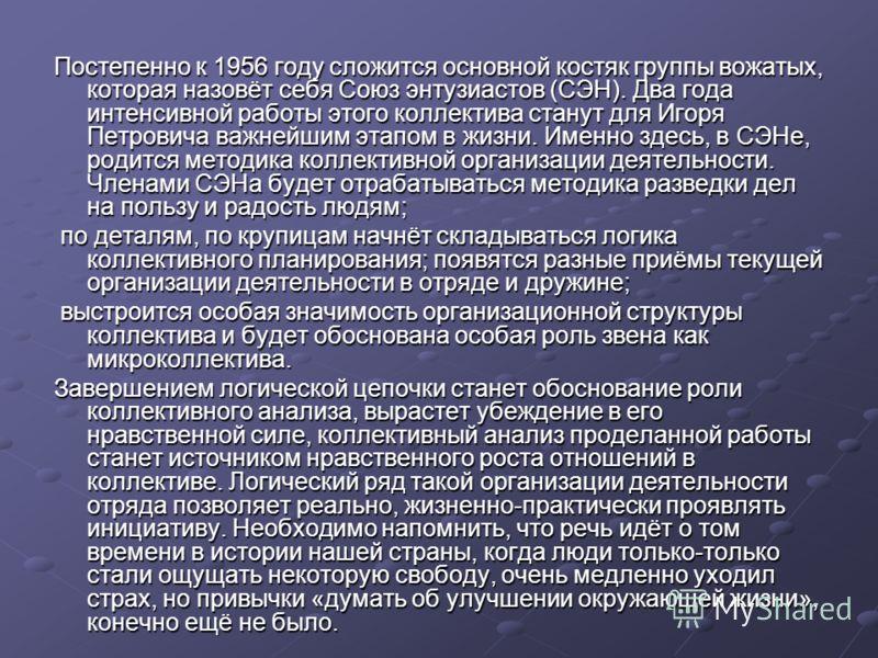 Постепенно к 1956 году сложится основной костяк группы вожатых, которая назовёт себя Союз энтузиастов (СЭН). Два года интенсивной работы этого коллектива станут для Игоря Петровича важнейшим этапом в жизни. Именно здесь, в СЭНе, родится методика колл