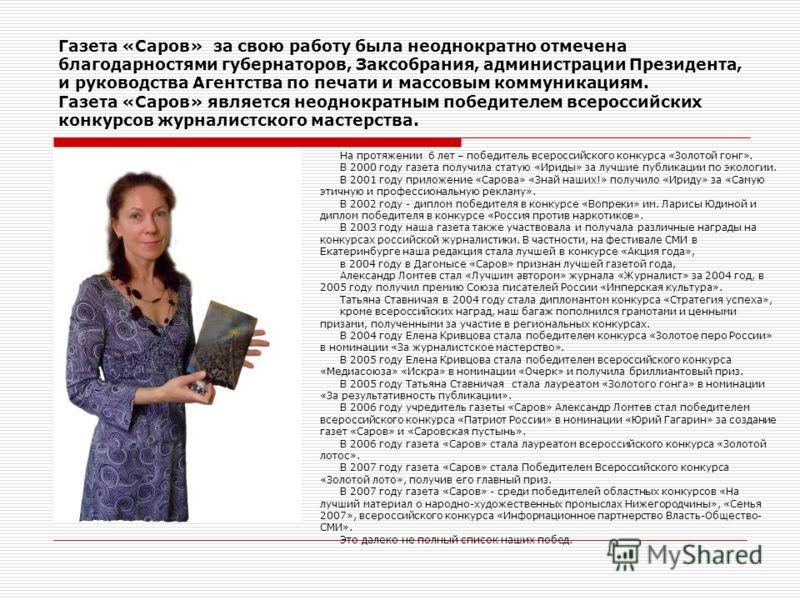 Газета «Саров» за свою работу была неоднократно отмечена благодарностями губернаторов, Заксобрания, администрации Президента, и руководства Агентства по печати и массовым коммуникациям. Газета «Саров» является неоднократным победителем всероссийских