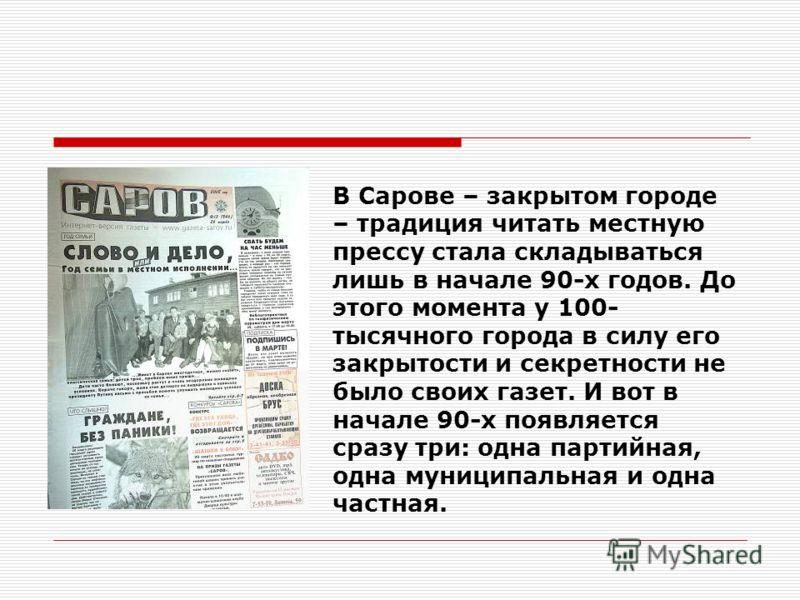 В Сарове – закрытом городе – традиция читать местную прессу стала складываться лишь в начале 90-х годов. До этого момента у 100- тысячного города в силу его закрытости и секретности не было своих газет. И вот в начале 90-х появляется сразу три: одна