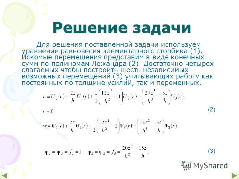 Решение задачи Решение задачи Для решения поставленной задачи используем уравнение равновесия элементарного столбика (1). Искомые перемещения представим в виде конечных сумм по полиномам Лежандра (2). Достаточно четырех слагаемых чтобы построить шест