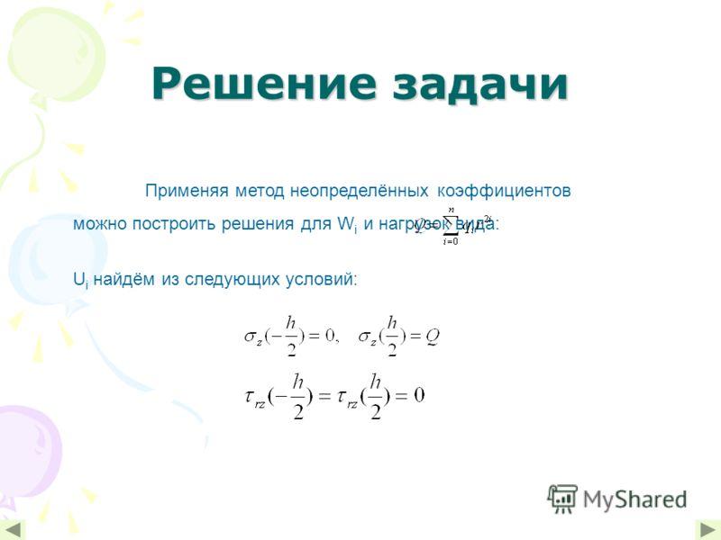 Решение задачи Применяя метод неопределённых коэффициентов можно построить решения для W i и нагрузок вида: U i найдём из следующих условий: