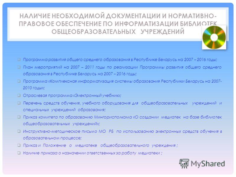 НАЛИЧИЕ НЕОБХОДИМОЙ ДОКУМЕНТАЦИИ И НОРМАТИВНО- ПРАВОВОЕ ОБЕСПЕЧЕНИЕ ПО ИНФОРМАТИЗАЦИИ БИБЛИОТЕК ОБЩЕОБРАЗОВАТЕЛЬНЫХ УЧРЕЖДЕНИЙ Программа развития общего среднего образования в Республике Беларусь на 2007 – 2016 годы; План мероприятий на 2007 – 2011 г
